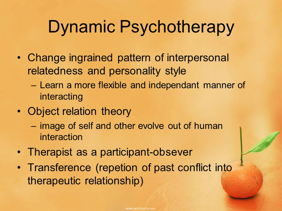 Dynamic Psychotherapy Change ingrained pattern of interpersonal relatedness and personality style –Learn a more flexible and independant manner of interacting Object relation theory –image of self and other evolve out of human interaction Therapist as a participant-obsever Transference (repetion of past conflict into therapeutic relationship)