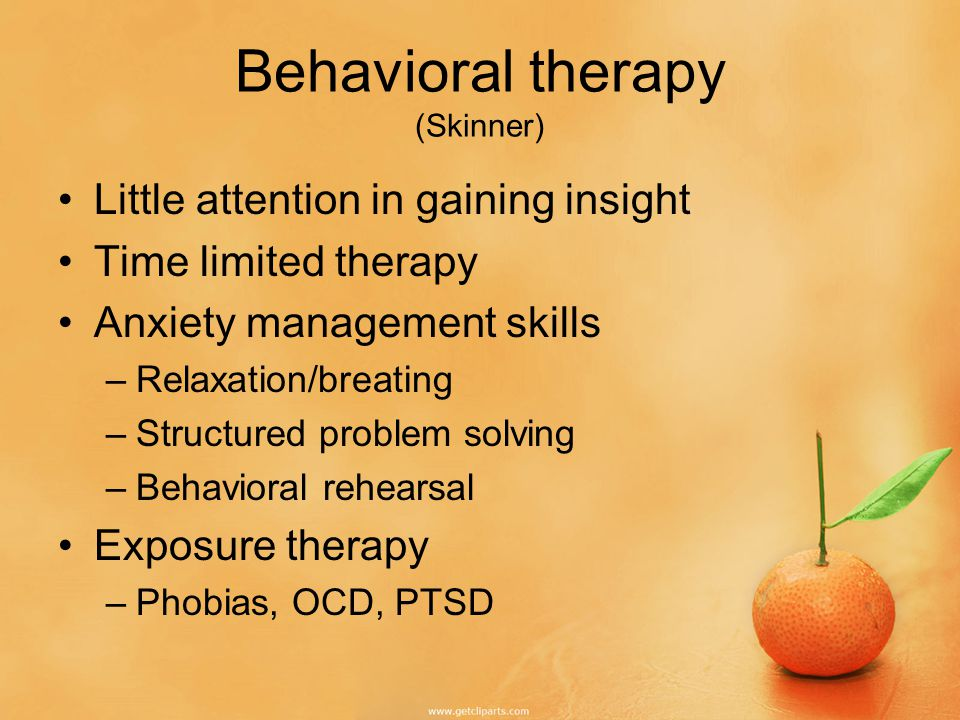 Behavioral therapy (Skinner) Little attention in gaining insight Time limited therapy Anxiety management skills –Relaxation/breating –Structured problem solving –Behavioral rehearsal Exposure therapy –Phobias, OCD, PTSD