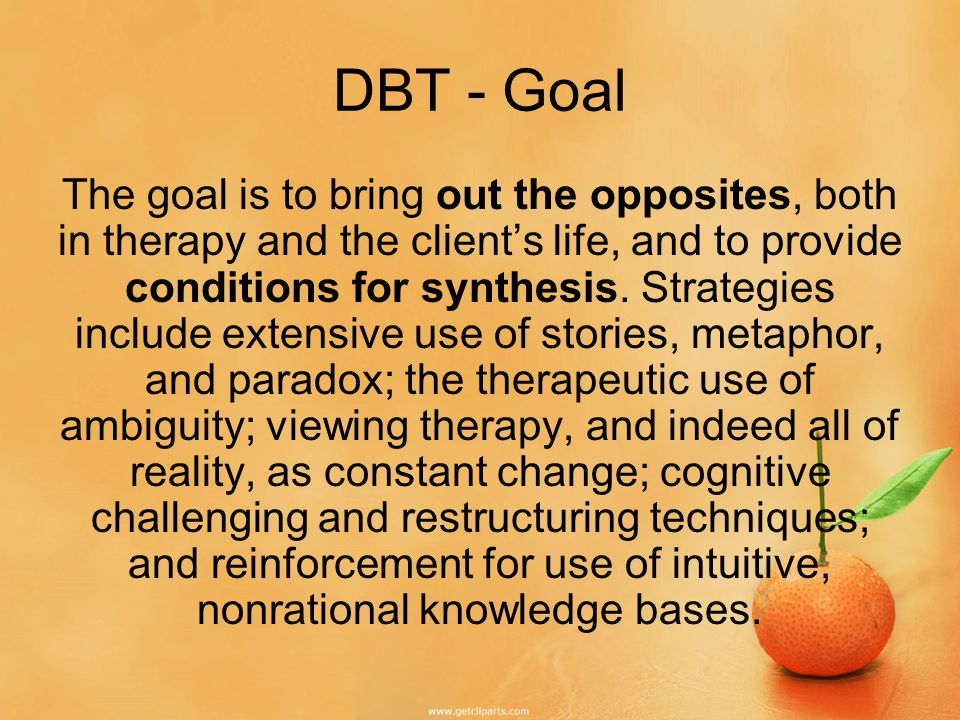 DBT - Goal The goal is to bring out the opposites, both in therapy and the client's life, and to provide conditions for synthesis.