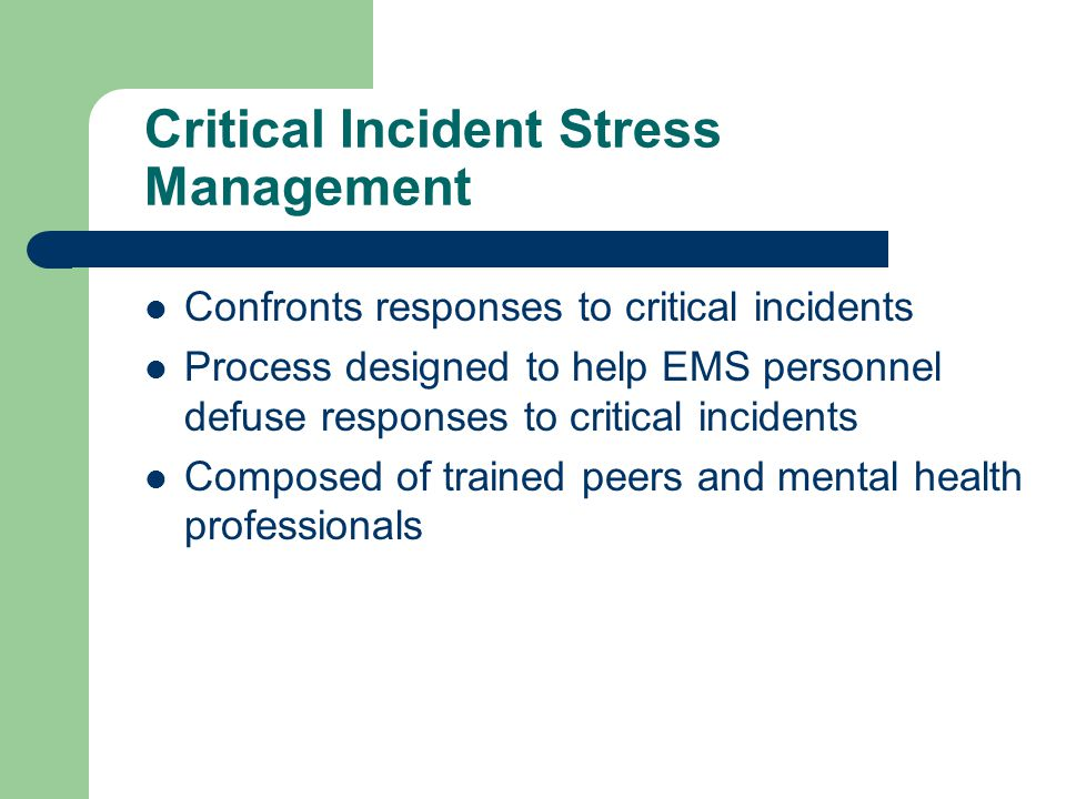 Critical Incident Stress Management Confronts responses to critical incidents Process designed to help EMS personnel defuse responses to critical incidents Composed of trained peers and mental health professionals