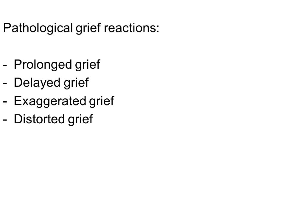 Pathological grief reactions: -Prolonged grief -Delayed grief -Exaggerated grief -Distorted grief