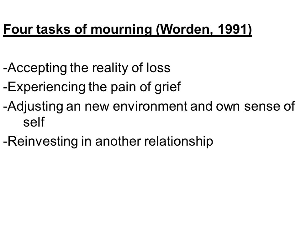 Four tasks of mourning (Worden, 1991) -Accepting the reality of loss -Experiencing the pain of grief -Adjusting an new environment and own sense of self -Reinvesting in another relationship