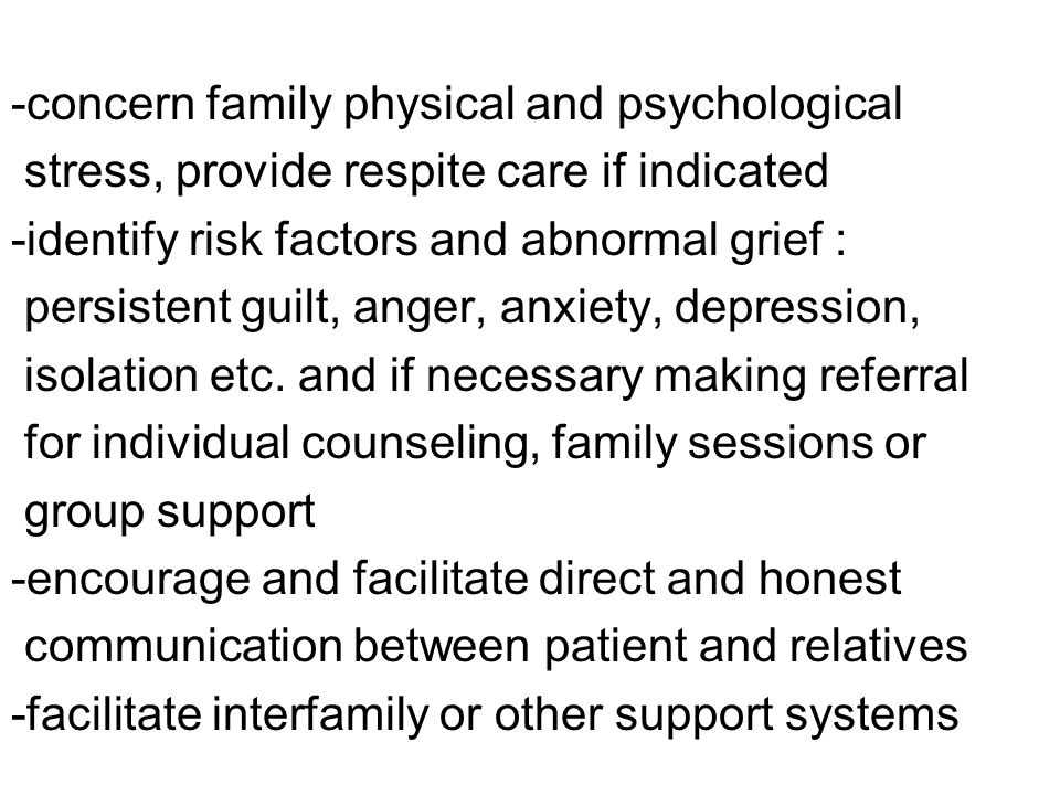 -concern family physical and psychological stress, provide respite care if indicated -identify risk factors and abnormal grief : persistent guilt, anger, anxiety, depression, isolation etc.