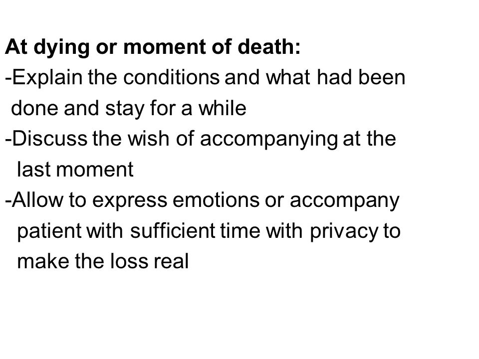 At dying or moment of death: -Explain the conditions and what had been done and stay for a while -Discuss the wish of accompanying at the last moment