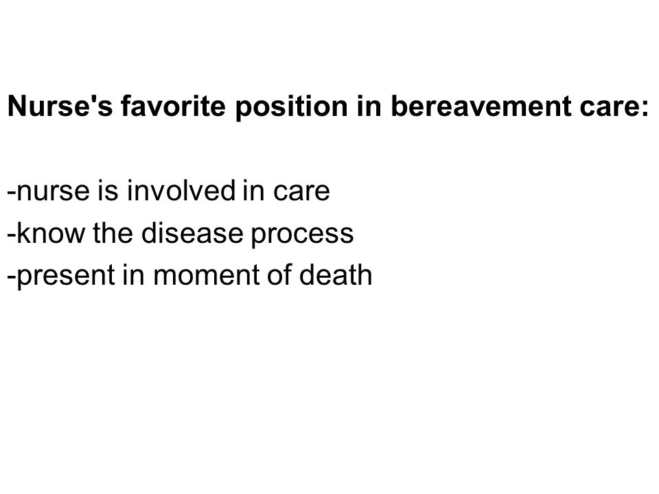Nurse s favorite position in bereavement care: -nurse is involved in care -know the disease process -present in moment of death