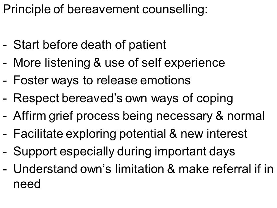 Principle of bereavement counselling: -Start before death of patient -More listening & use of self experience -Foster ways to release emotions -Respect bereaved's own ways of coping -Affirm grief process being necessary & normal -Facilitate exploring potential & new interest -Support especially during important days -Understand own's limitation & make referral if in need