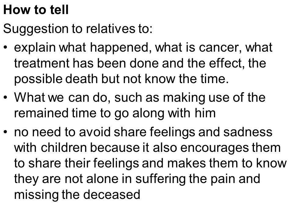 How to tell Suggestion to relatives to: explain what happened, what is cancer, what treatment has been done and the effect, the possible death but not