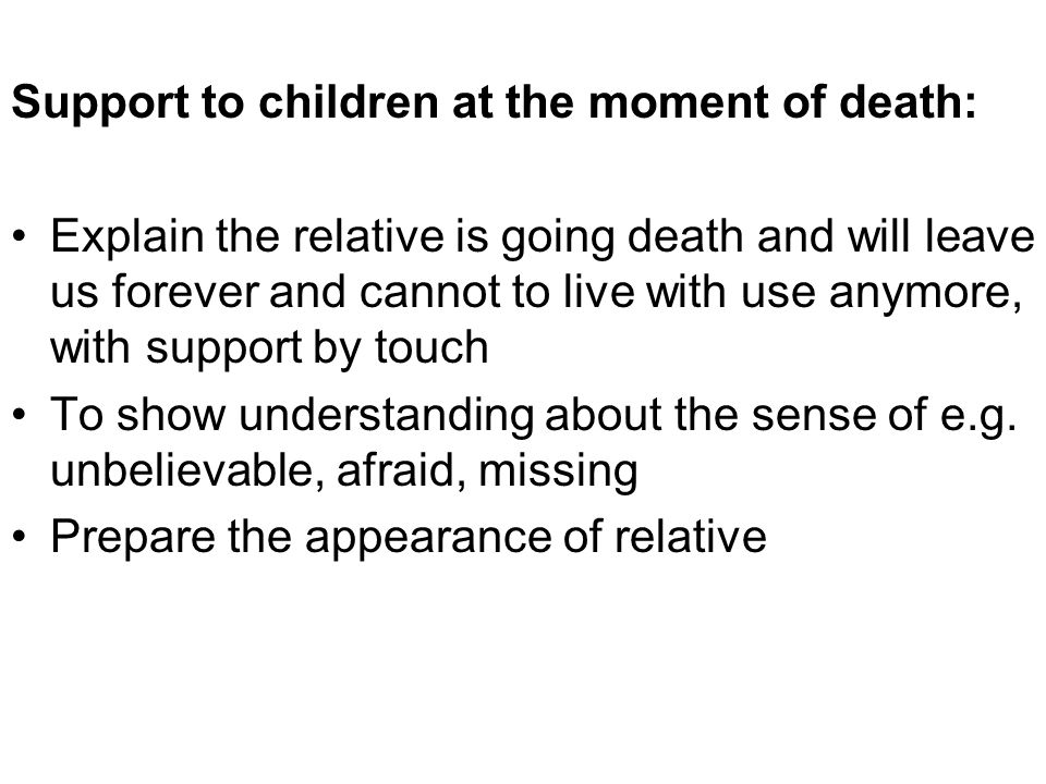 Support to children at the moment of death: Explain the relative is going death and will leave us forever and cannot to live with use anymore, with su