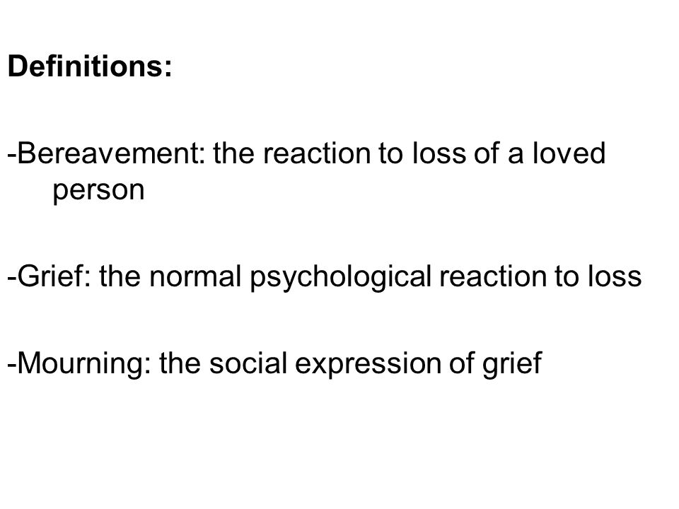 Definitions: -Bereavement: the reaction to loss of a loved person -Grief: the normal psychological reaction to loss -Mourning: the social expression of grief