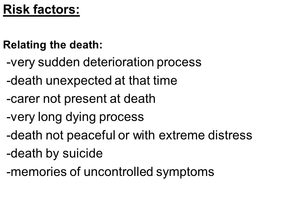 Risk factors: Relating the death: -very sudden deterioration process -death unexpected at that time -carer not present at death -very long dying process -death not peaceful or with extreme distress -death by suicide -memories of uncontrolled symptoms