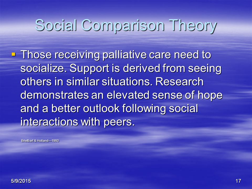 5/9/201517 Social Comparison Theory  Those receiving palliative care need to socialize.