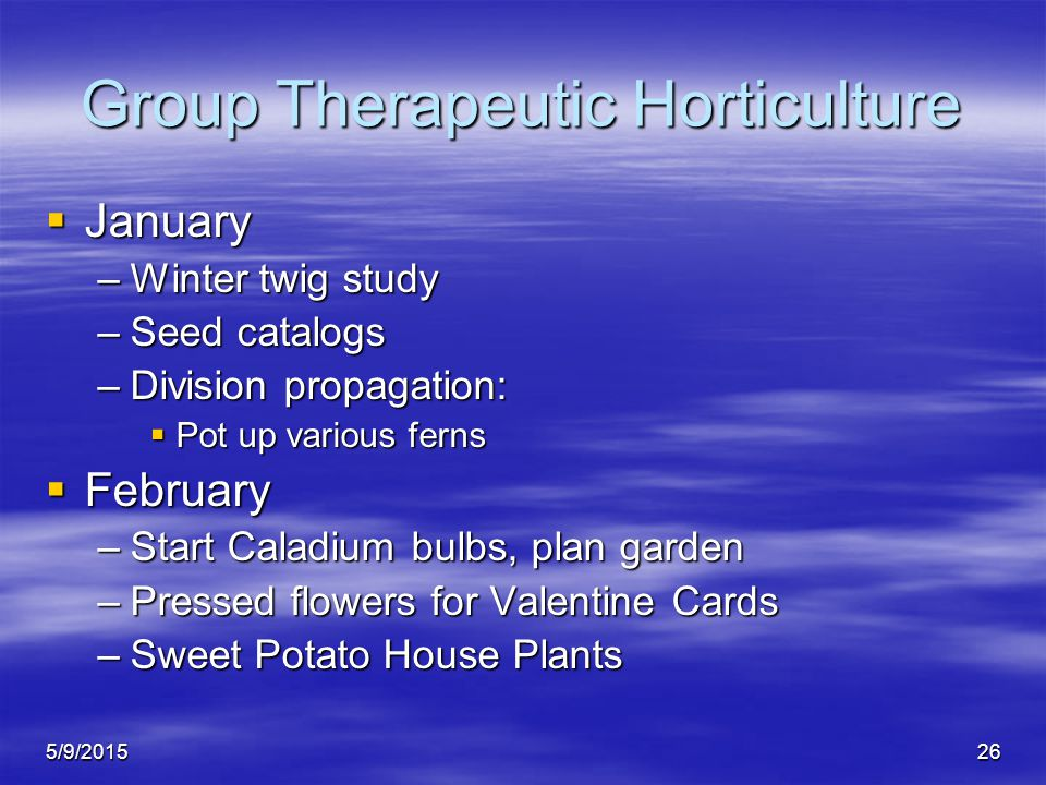 5/9/201526 Group Therapeutic Horticulture  January –Winter twig study –Seed catalogs –Division propagation:  Pot up various ferns  February –Start Caladium bulbs, plan garden –Pressed flowers for Valentine Cards –Sweet Potato House Plants