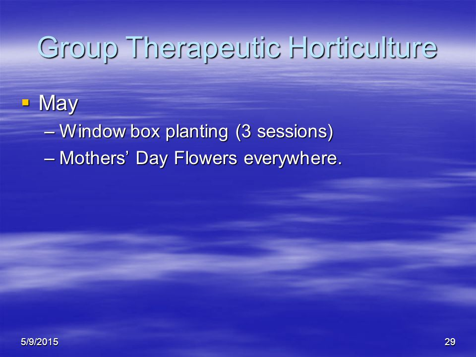 5/9/201529 Group Therapeutic Horticulture  May –Window box planting (3 sessions) –Mothers' Day Flowers everywhere.