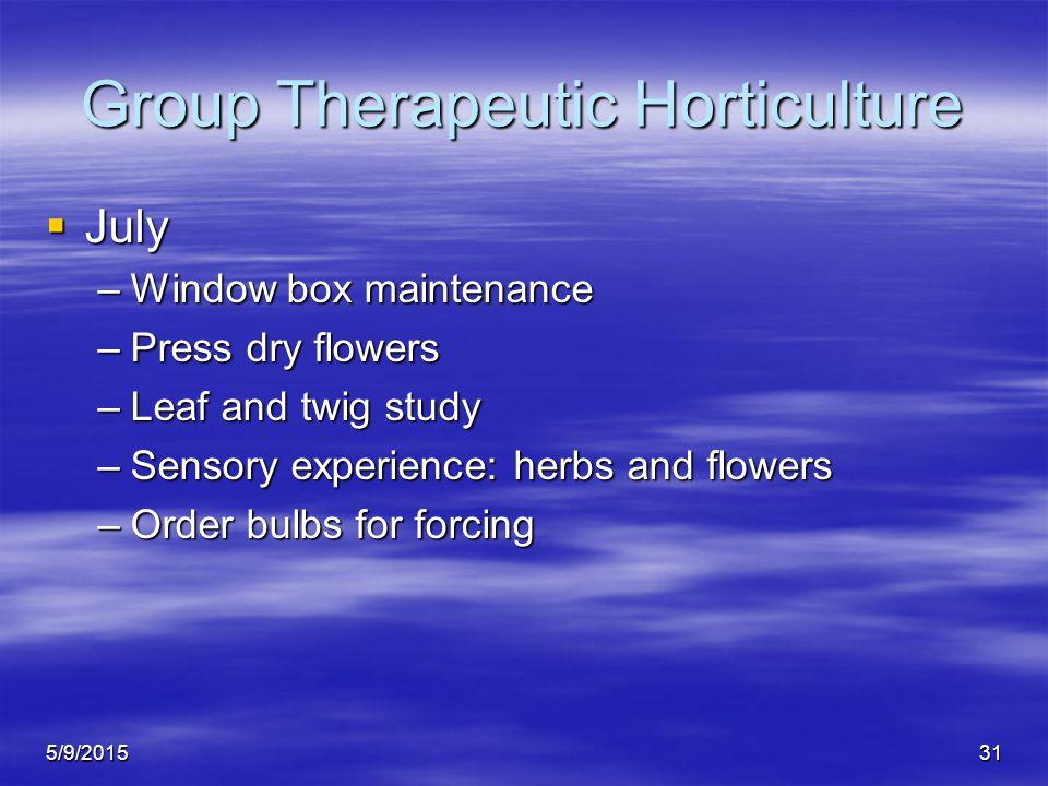 5/9/201531 Group Therapeutic Horticulture  July –Window box maintenance –Press dry flowers –Leaf and twig study –Sensory experience: herbs and flowers –Order bulbs for forcing