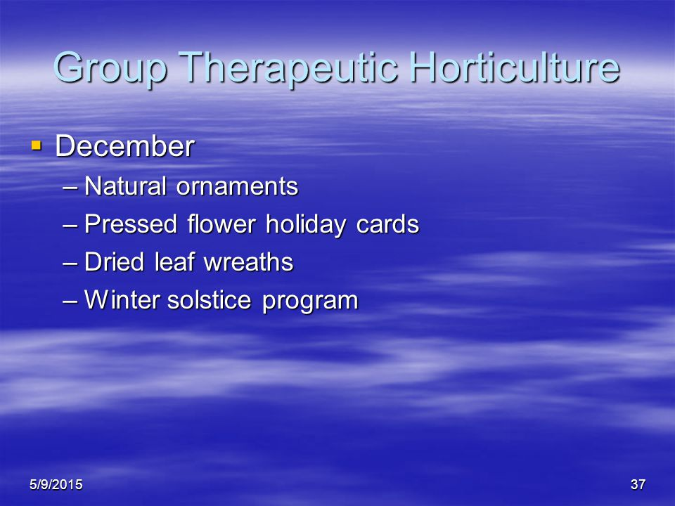 5/9/201537 Group Therapeutic Horticulture  December –Natural ornaments –Pressed flower holiday cards –Dried leaf wreaths –Winter solstice program