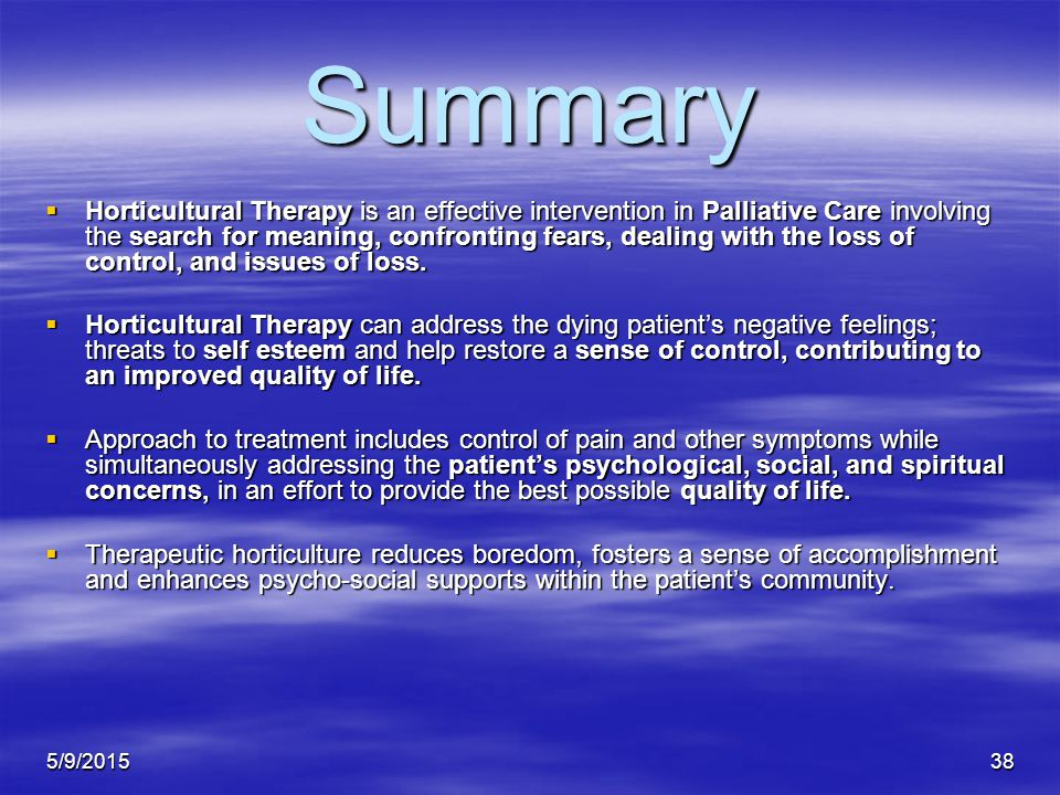 5/9/201538 Summary  Horticultural Therapy is an effective intervention in Palliative Care involving the search for meaning, confronting fears, dealing with the loss of control, and issues of loss.
