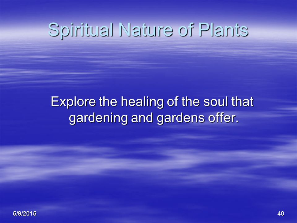 5/9/201540 Spiritual Nature of Plants Explore the healing of the soul that gardening and gardens offer.