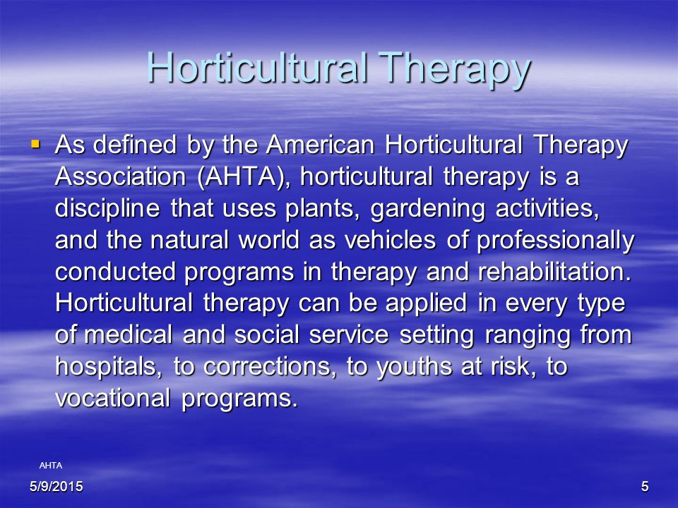 5/9/20155 Horticultural Therapy  As defined by the American Horticultural Therapy Association (AHTA), horticultural therapy is a discipline that uses plants, gardening activities, and the natural world as vehicles of professionally conducted programs in therapy and rehabilitation.