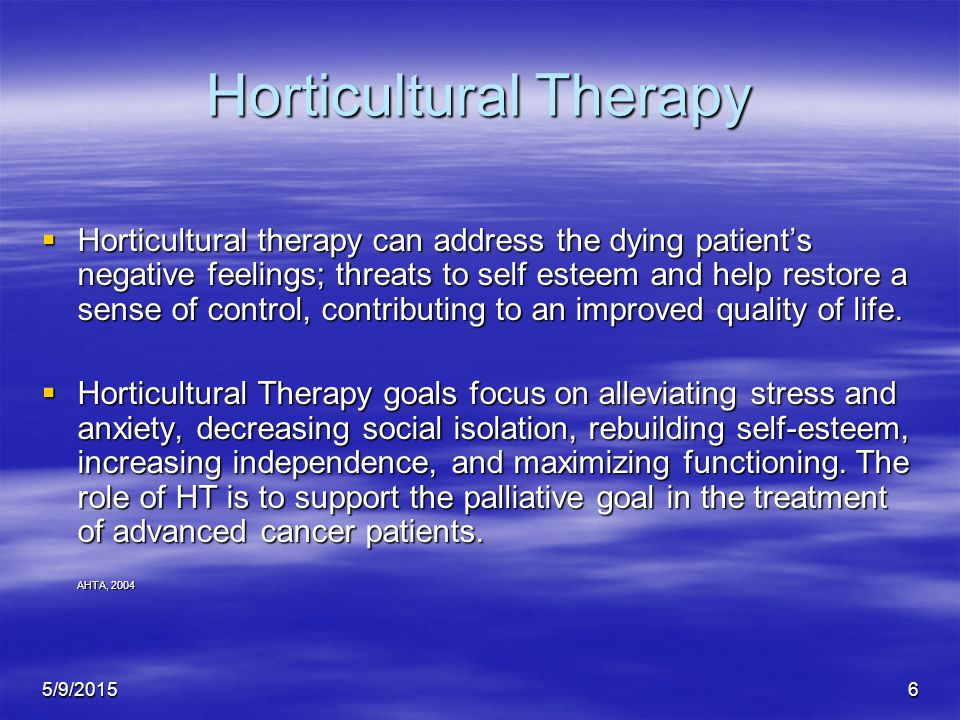 5/9/20156 Horticultural Therapy  Horticultural therapy can address the dying patient's negative feelings; threats to self esteem and help restore a sense of control, contributing to an improved quality of life.