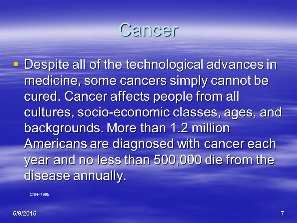 5/9/20157 Cancer  Despite all of the technological advances in medicine, some cancers simply cannot be cured.