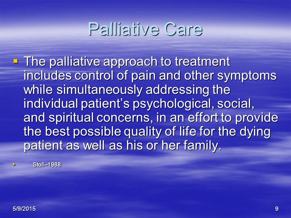 5/9/20159 Palliative Care  The palliative approach to treatment includes control of pain and other symptoms while simultaneously addressing the individual patient's psychological, social, and spiritual concerns, in an effort to provide the best possible quality of life for the dying patient as well as his or her family.