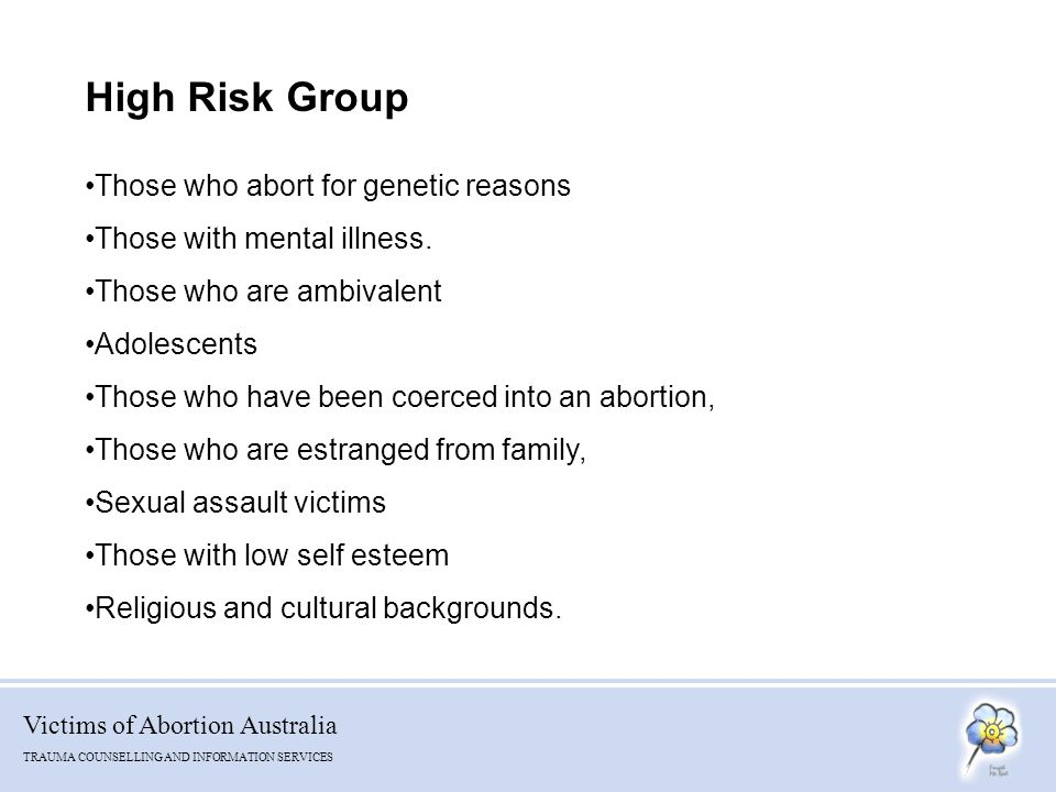 Victims of Abortion Australia TRAUMA COUNSELLING AND INFORMATION SERVICES High Risk Group Those who abort for genetic reasons Those with mental illness.
