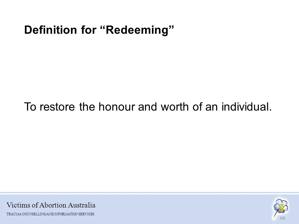 Victims of Abortion Australia TRAUMA COUNSELLING AND INFORMATION SERVICES Definition for Redeeming To restore the honour and worth of an individual.
