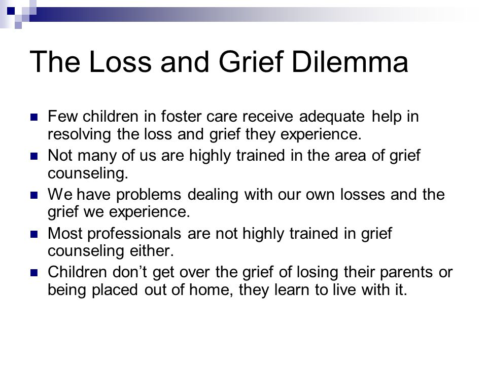 The Loss and Grief Dilemma Few children in foster care receive adequate help in resolving the loss and grief they experience.