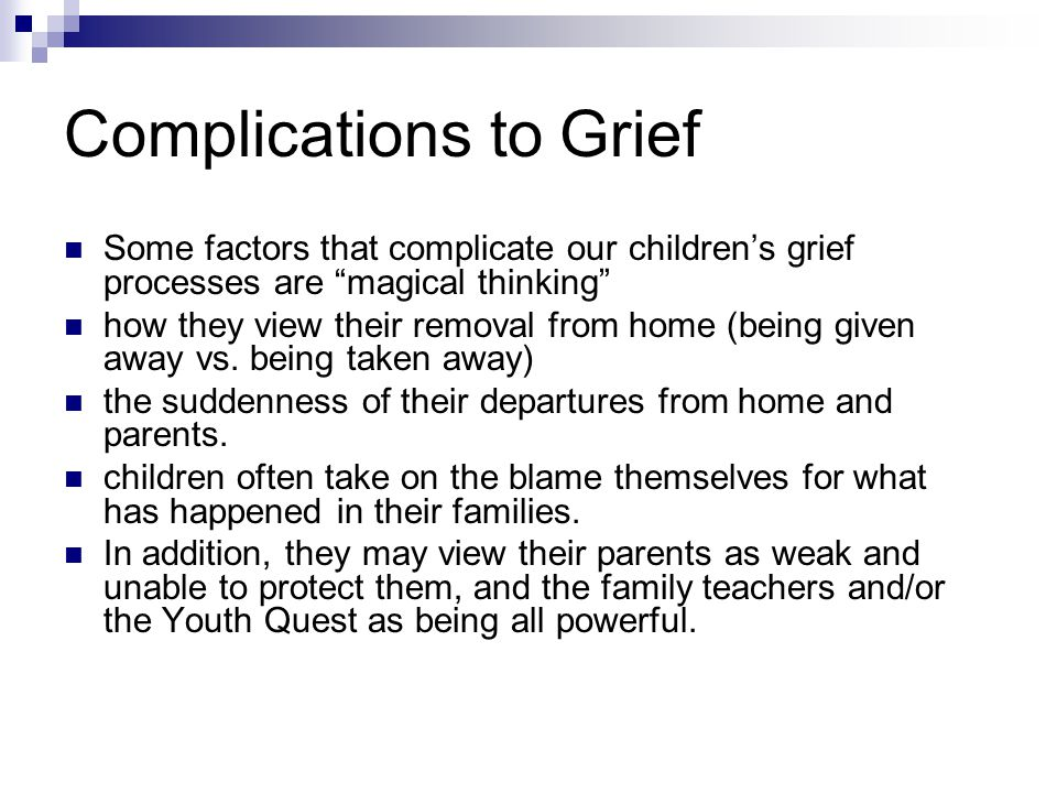 Complications to Grief Some factors that complicate our children's grief processes are magical thinking how they view their removal from home (being given away vs.