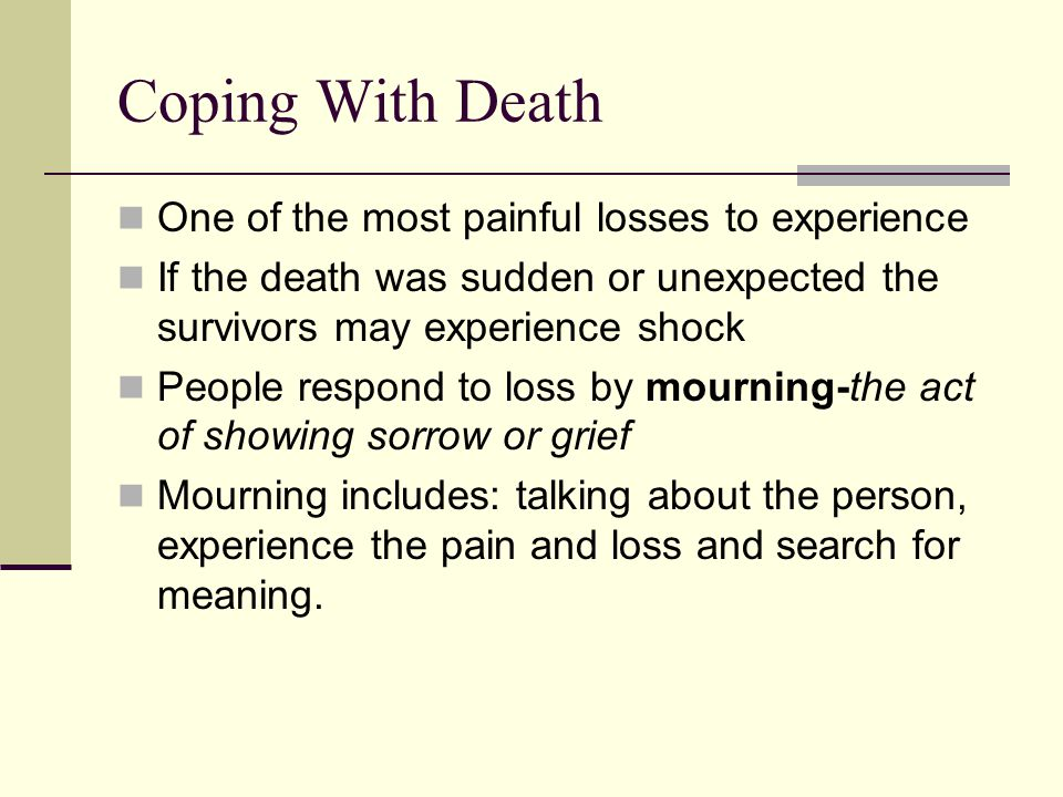Coping With Death One of the most painful losses to experience If the death was sudden or unexpected the survivors may experience shock People respond