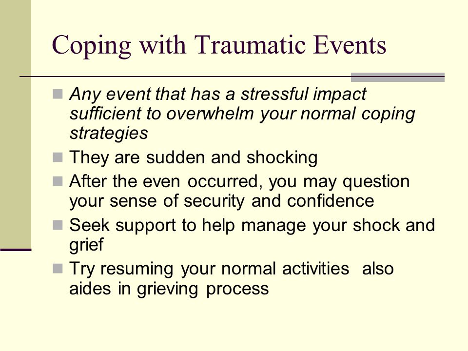 Coping with Traumatic Events Any event that has a stressful impact sufficient to overwhelm your normal coping strategies They are sudden and shocking