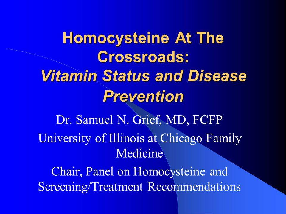 Homocysteine At The Crossroads: Vitamin Status and Disease Prevention Dr. Samuel N. Grief, MD, FCFP University of Illinois at Chicago Family Medicine