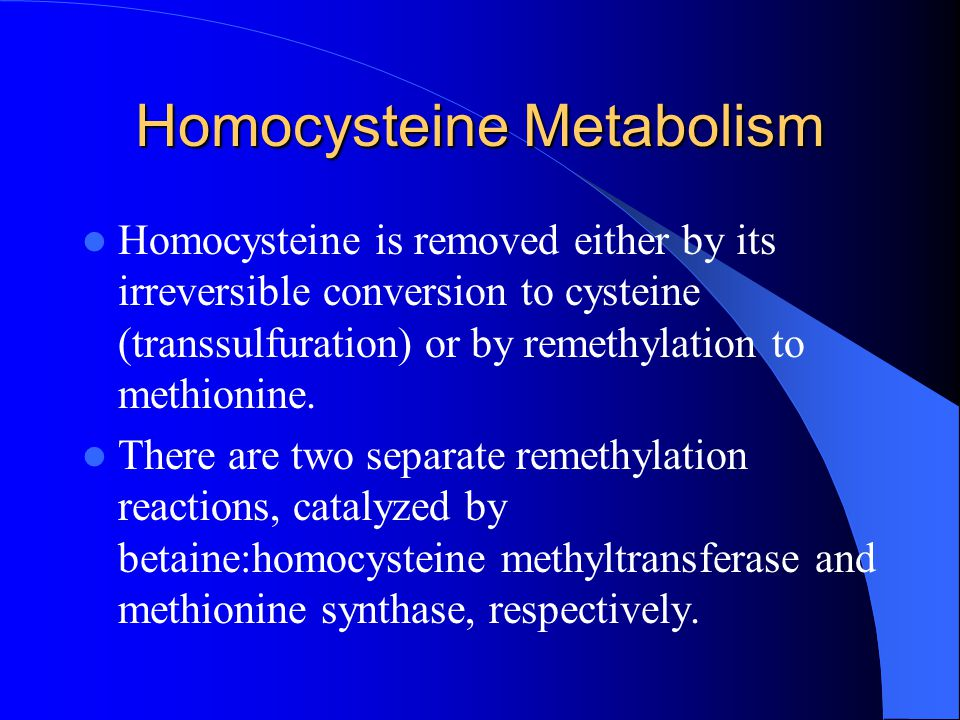 Homocysteine Metabolism Homocysteine is removed either by its irreversible conversion to cysteine (transsulfuration) or by remethylation to methionine