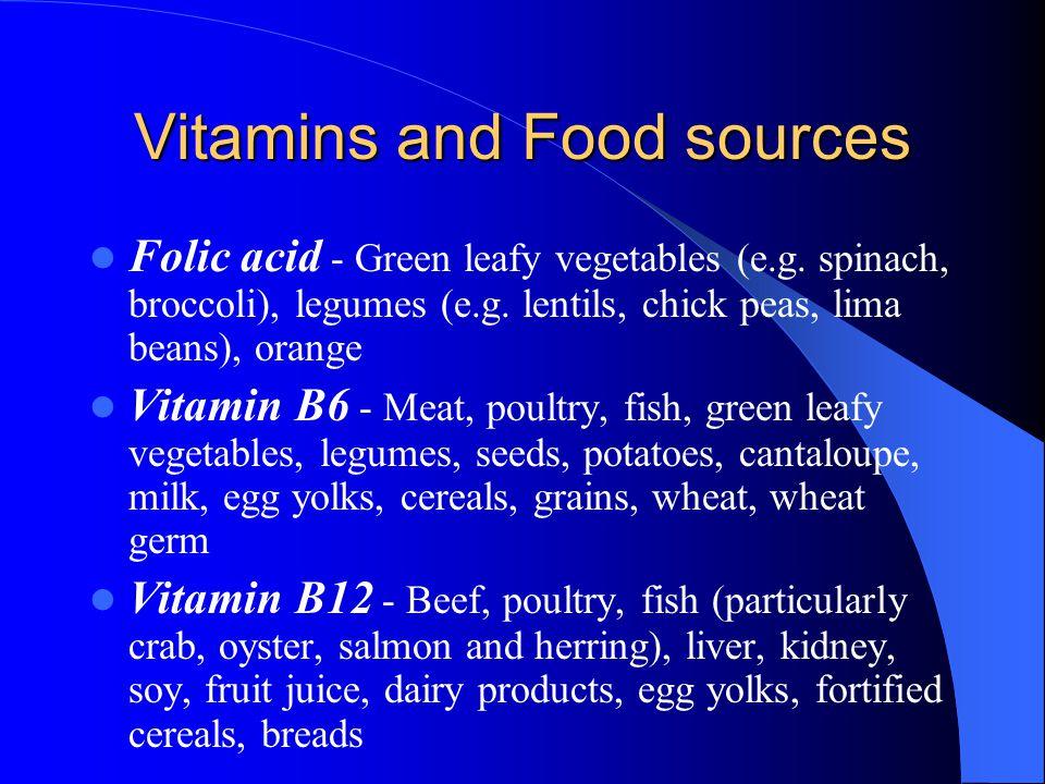 Vitamins and Food sources Folic acid - Green leafy vegetables (e.g. spinach, broccoli), legumes (e.g. lentils, chick peas, lima beans), orange Vitamin