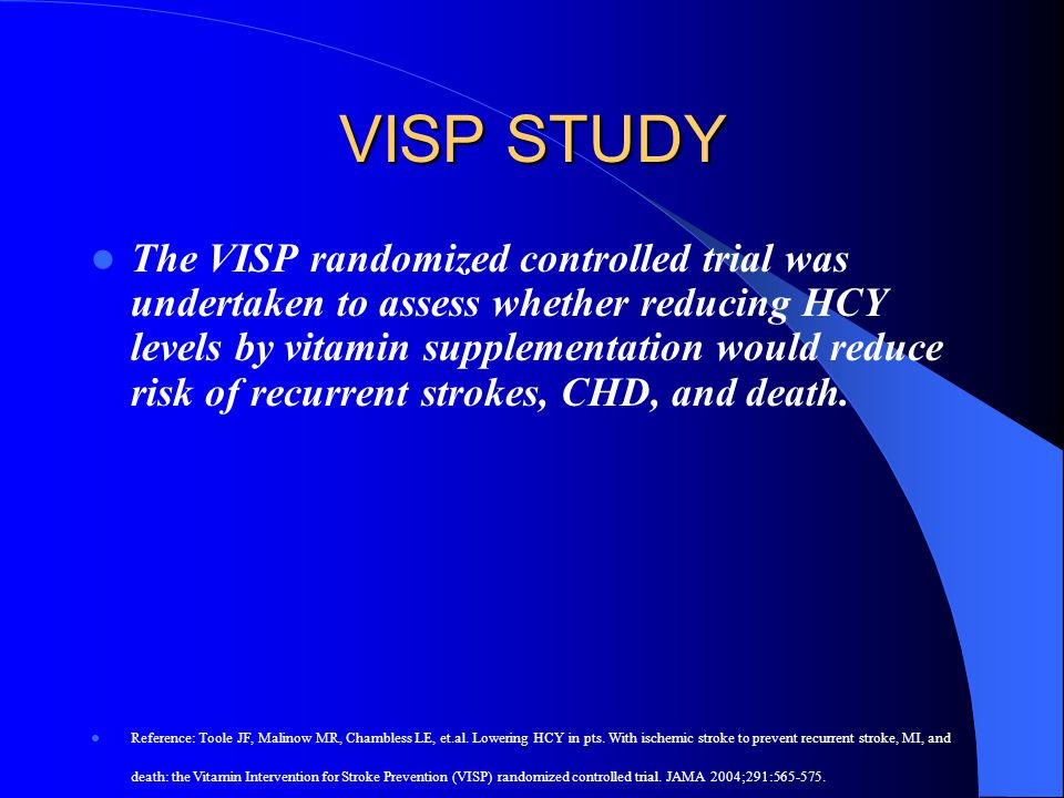 VISP STUDY The VISP randomized controlled trial was undertaken to assess whether reducing HCY levels by vitamin supplementation would reduce risk of r