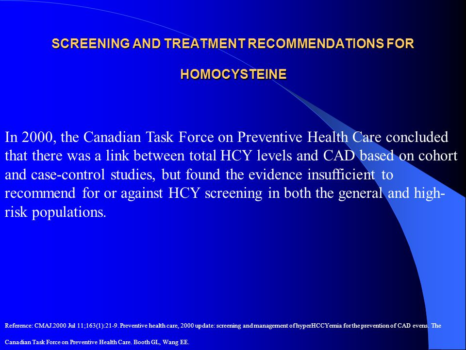 SCREENING AND TREATMENT RECOMMENDATIONS FOR HOMOCYSTEINE In 2000, the Canadian Task Force on Preventive Health Care concluded that there was a link be