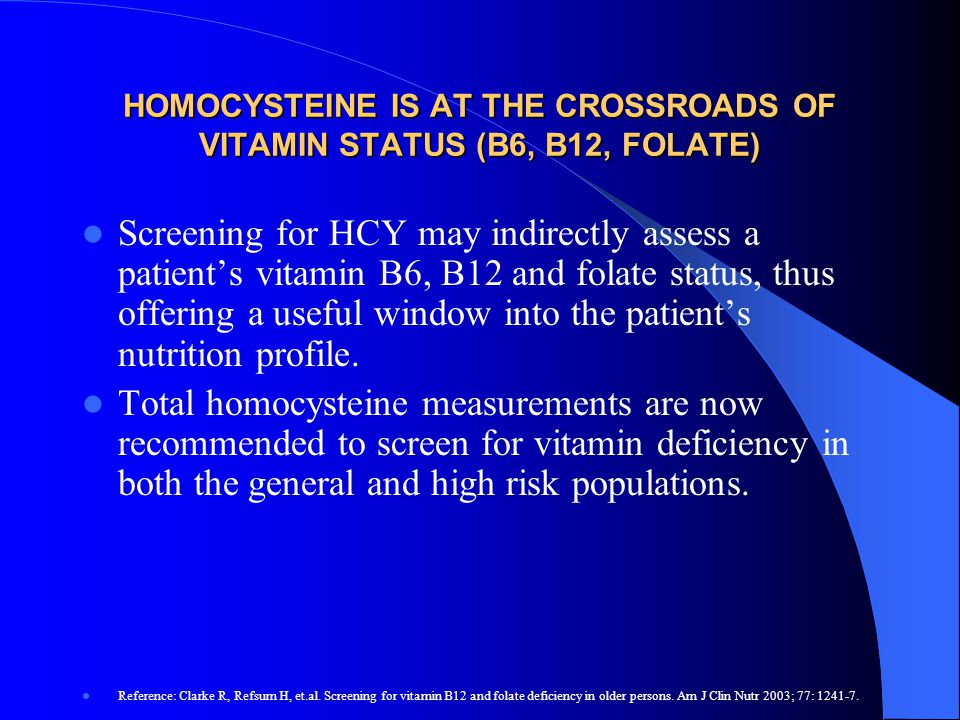HOMOCYSTEINE IS AT THE CROSSROADS OF VITAMIN STATUS (B6, B12, FOLATE) Screening for HCY may indirectly assess a patient's vitamin B6, B12 and folate s