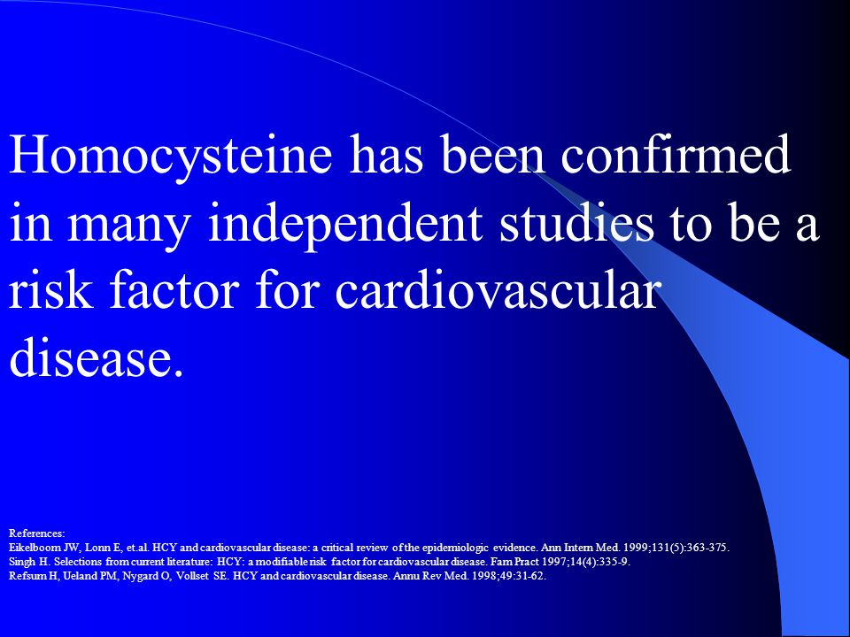 Homocysteine has been confirmed in many independent studies to be a risk factor for cardiovascular disease. References: Eikelboom JW, Lonn E, et.al. H