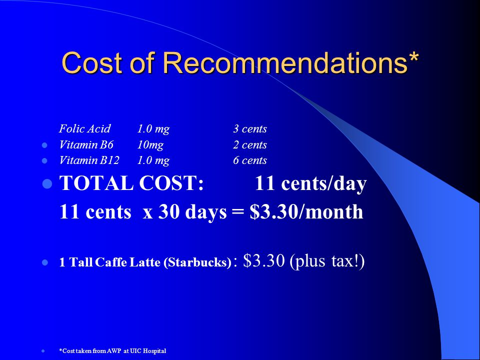 Cost of Recommendations* Folic Acid 1.0 mg3 cents Vitamin B610mg2 cents Vitamin B121.0 mg6 cents TOTAL COST: 11 cents/day 11 cents x 30 days = $3.30/m