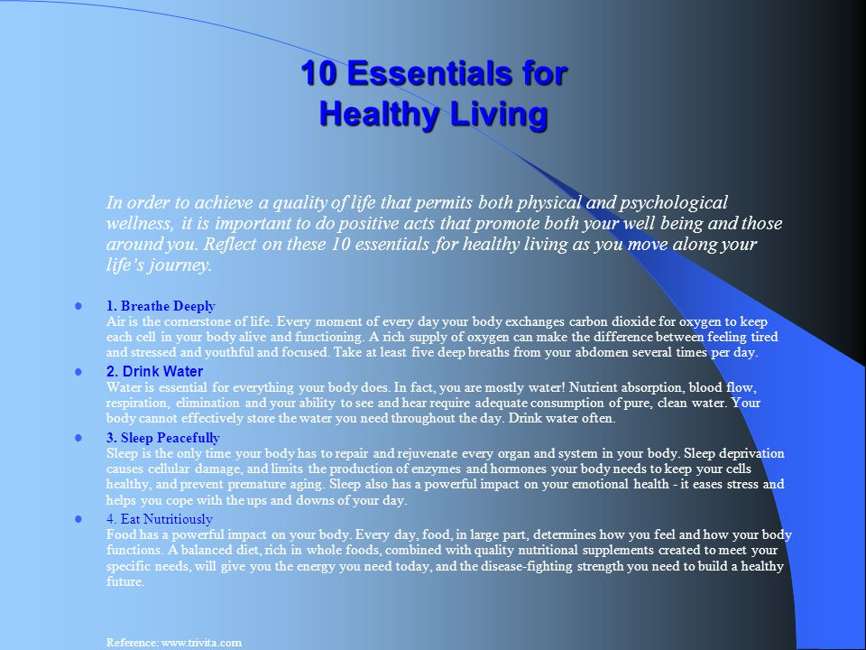 10 Essentials for Healthy Living In order to achieve a quality of life that permits both physical and psychological wellness, it is important to do po