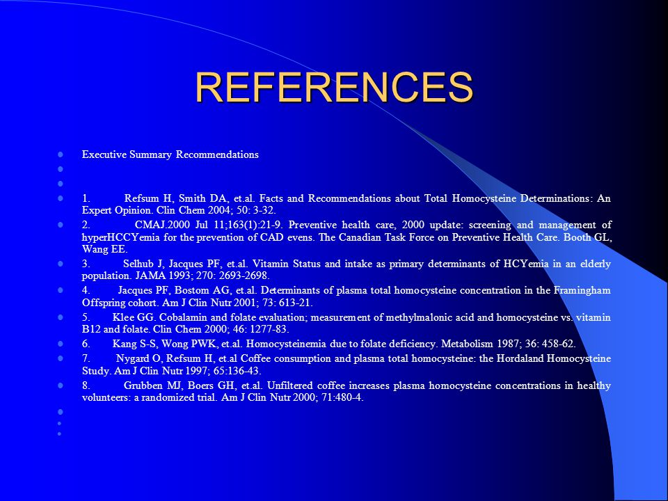 REFERENCES Executive Summary Recommendations 1. Refsum H, Smith DA, et.al. Facts and Recommendations about Total Homocysteine Determinations: An Exper