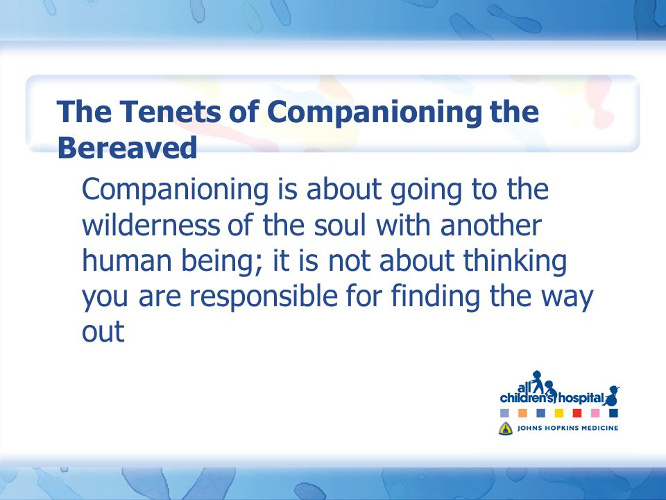 Companioning is about going to the wilderness of the soul with another human being; it is not about thinking you are responsible for finding the way out