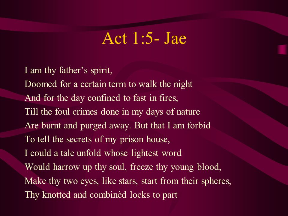 Act 1:5- Jae I am thy father's spirit, Doomed for a certain term to walk the night And for the day confined to fast in fires, Till the foul crimes done in my days of nature Are burnt and purged away.