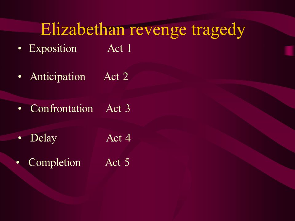 Elizabethan revenge tragedy Exposition Act 1 Anticipation Act 2 Confrontation Act 3 Delay Act 4 Completion Act 5