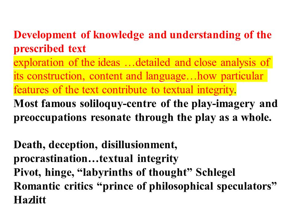 Development of knowledge and understanding of the prescribed text exploration of the ideas …detailed and close analysis of its construction, content and language…how particular features of the text contribute to textual integrity.
