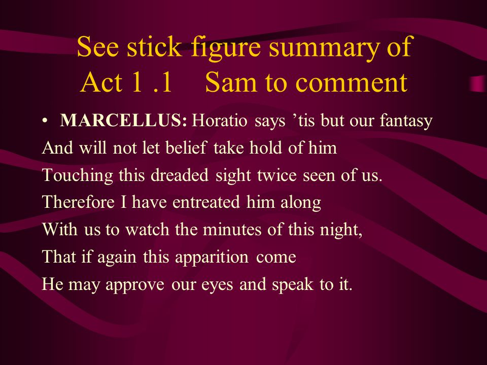 See stick figure summary of Act 1.1 Sam to comment MARCELLUS: Horatio says 'tis but our fantasy And will not let belief take hold of him Touching this dreaded sight twice seen of us.