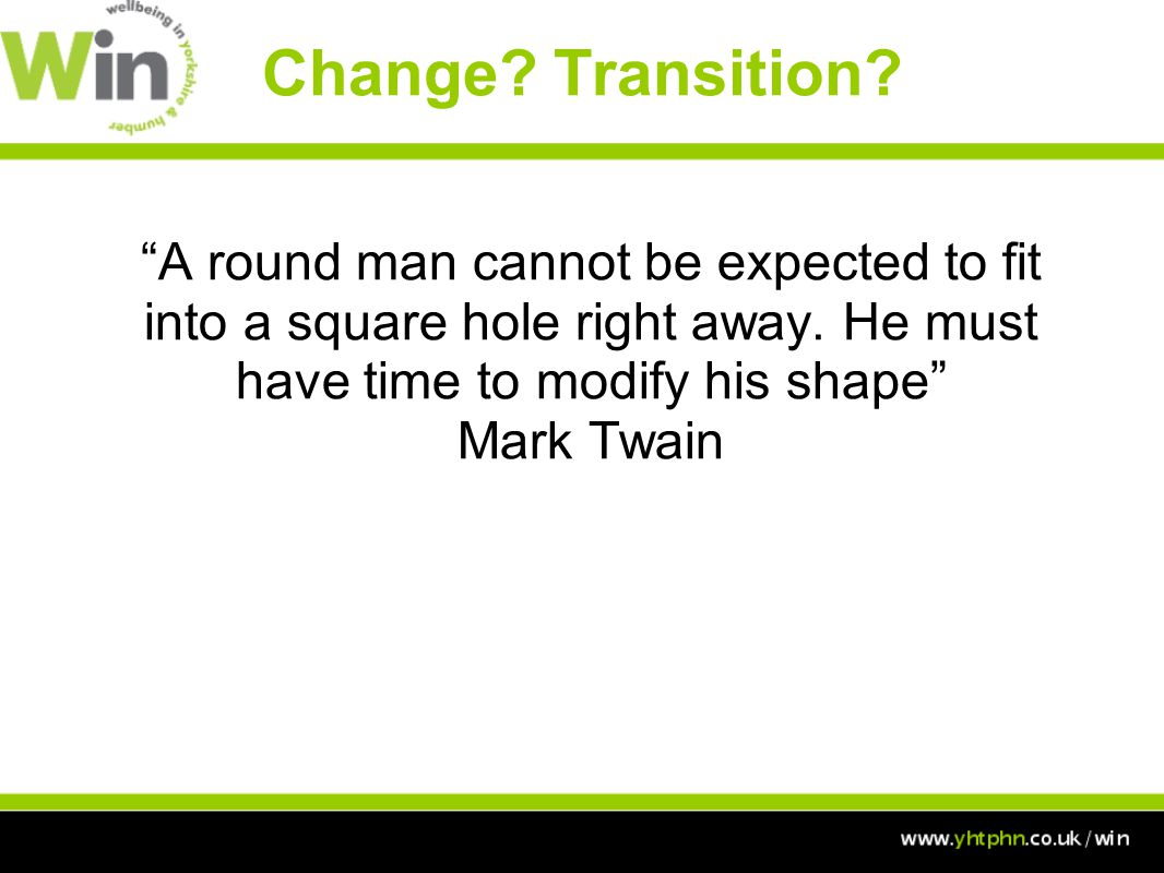 Change. Transition. A round man cannot be expected to fit into a square hole right away.