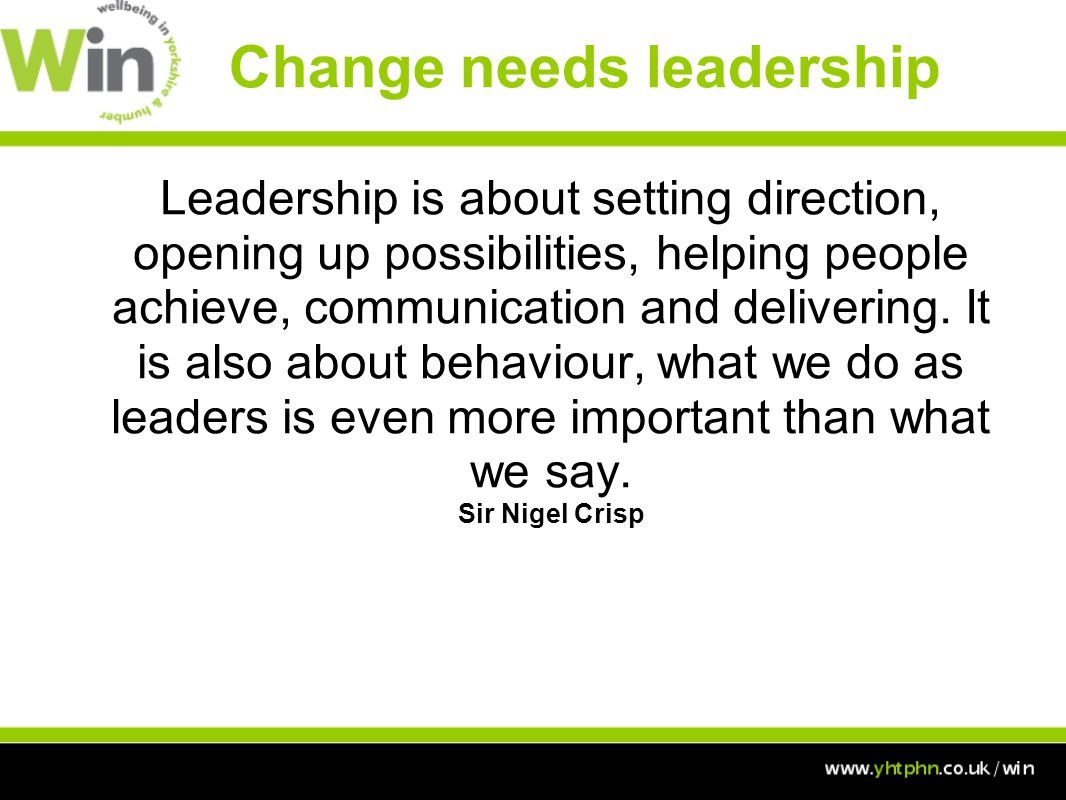 Change needs leadership Leadership is about setting direction, opening up possibilities, helping people achieve, communication and delivering.