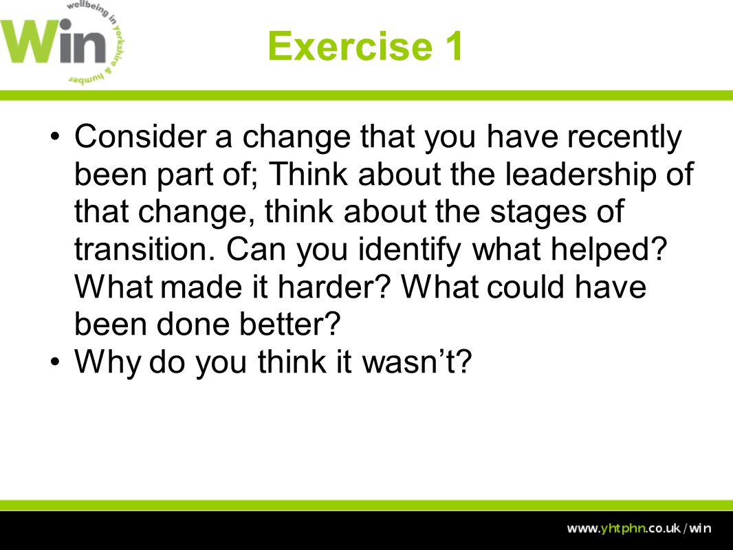 Exercise 1 Consider a change that you have recently been part of; Think about the leadership of that change, think about the stages of transition.