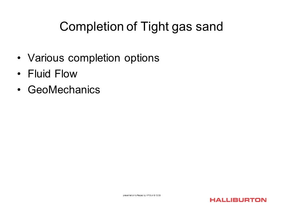presentation to Repsol by MYS on 9/13/06 Completion of Tight gas sand Various completion options Fluid Flow GeoMechanics